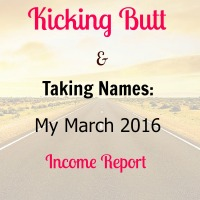 Kicking Butt and Taking Names: My March 2016 Income Report