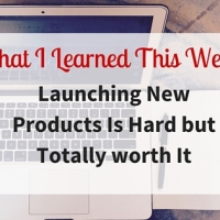 What I Learned This Week: Launching New Products Is Hard but Absolutely Worth It!